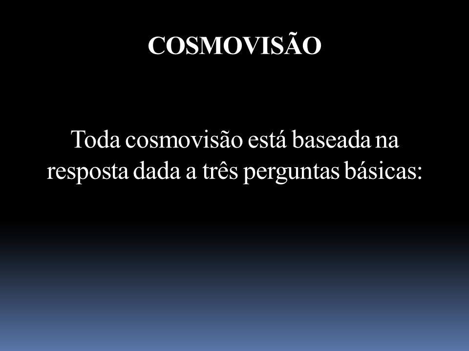 COSMOVISÃO Toda cosmovisão está baseada na resposta dada a três perguntas básicas: