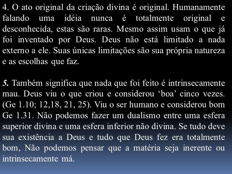 4. O ato original da criação divina é original. Humanamente falando uma idéia nunca é totalmente original e desconhecida, estas são raras. Mesmo assim