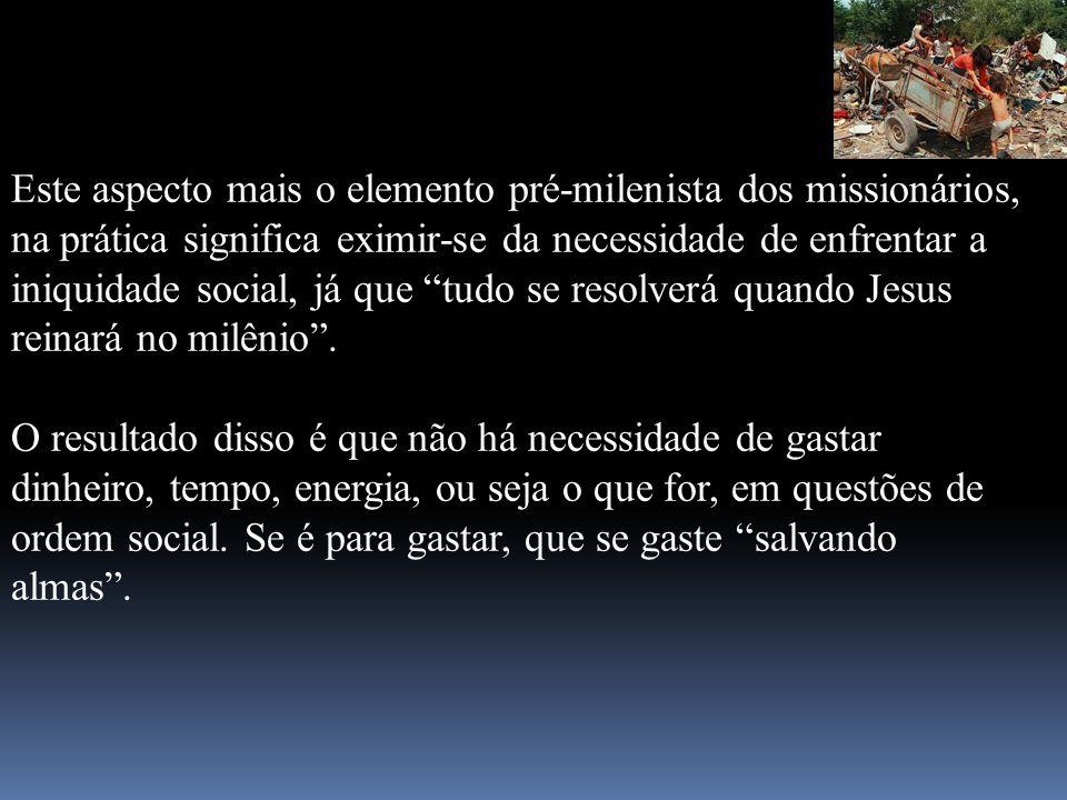 Este aspecto mais o elemento pré-milenista dos missionários, na prática significa eximir-se da necessidade de enfrentar a iniquidade social, já que tu