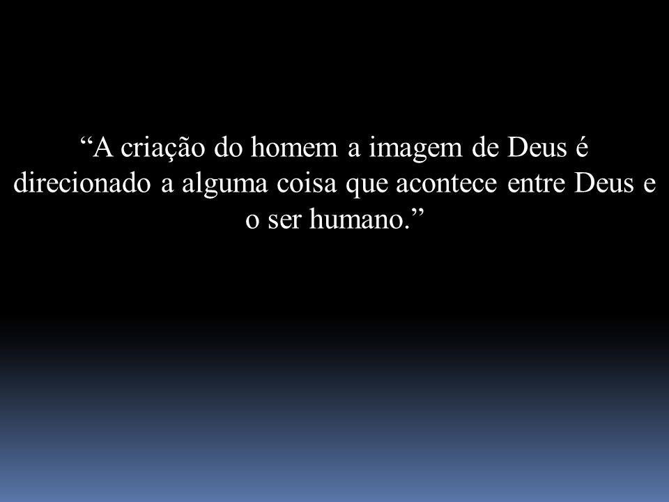 A criação do homem a imagem de Deus é direcionado a alguma coisa que acontece entre Deus e o ser humano.