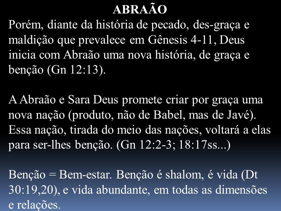 ABRAÃO Porém, diante da história de pecado, des-graça e maldição que prevalece em Gênesis 4-11, Deus inicia com Abraão uma nova história, de graça e b