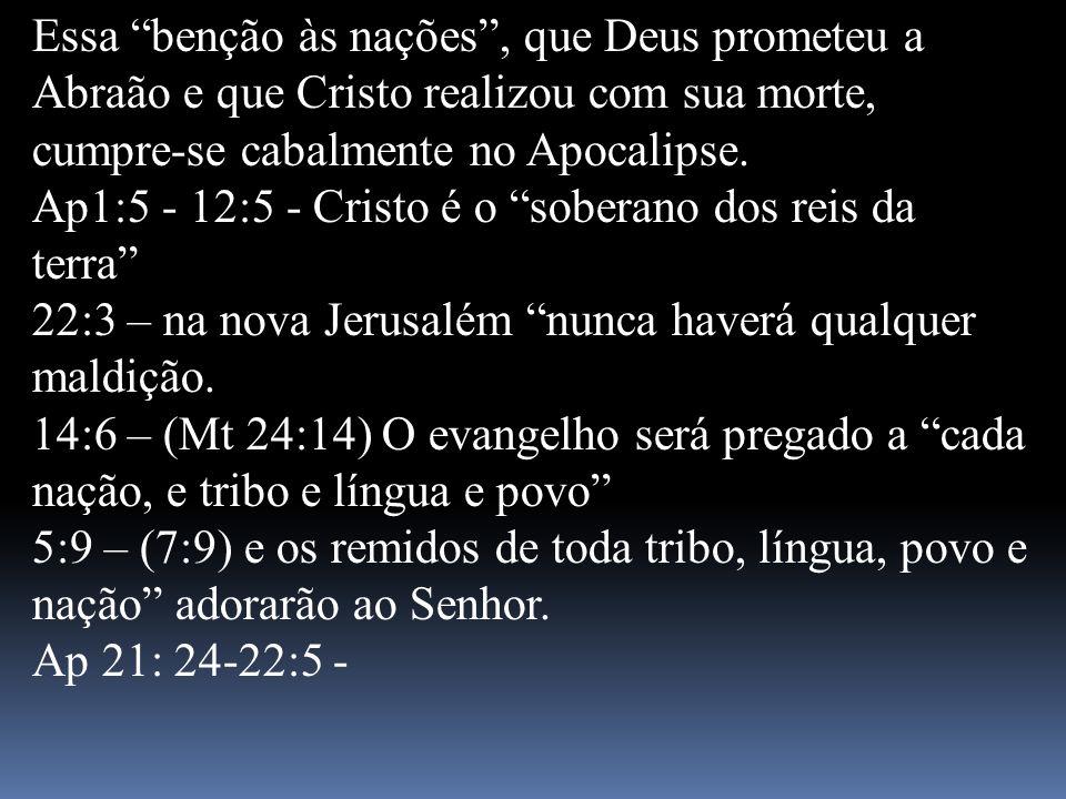 Essa benção às nações, que Deus prometeu a Abraão e que Cristo realizou com sua morte, cumpre-se cabalmente no Apocalipse. Ap1:5 - 12:5 - Cristo é o s