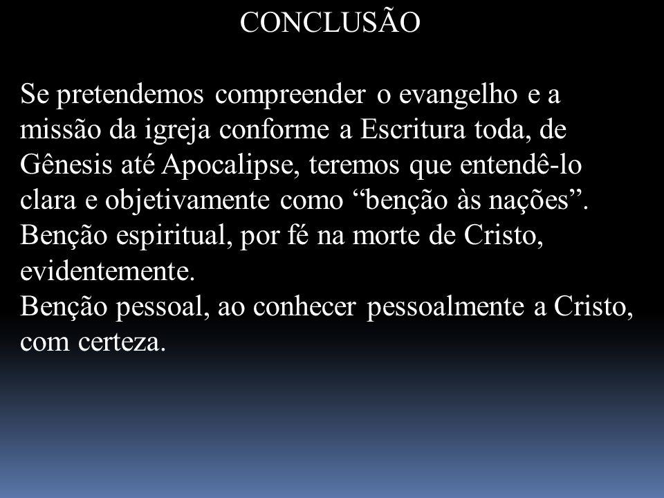 CONCLUSÃO Se pretendemos compreender o evangelho e a missão da igreja conforme a Escritura toda, de Gênesis até Apocalipse, teremos que entendê-lo cla