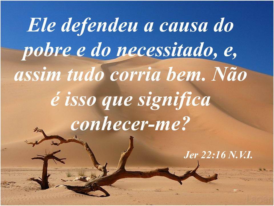Ele defendeu a causa do pobre e do necessitado, e, assim tudo corria bem. Não é isso que significa conhecer-me? Jer 22:16 N.V.I.