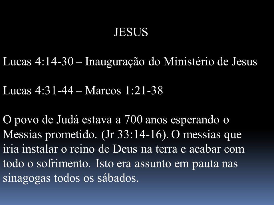 JESUS Lucas 4:14-30 – Inauguração do Ministério de Jesus Lucas 4:31-44 – Marcos 1:21-38 O povo de Judá estava a 700 anos esperando o Messias prometido