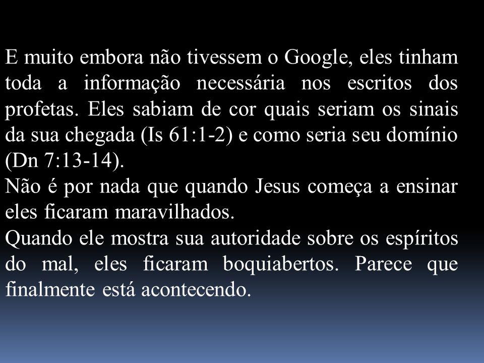 E muito embora não tivessem o Google, eles tinham toda a informação necessária nos escritos dos profetas. Eles sabiam de cor quais seriam os sinais da