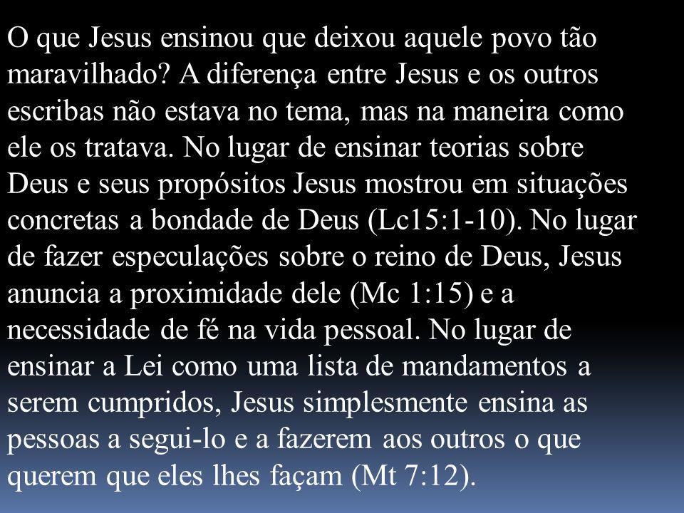 O que Jesus ensinou que deixou aquele povo tão maravilhado? A diferença entre Jesus e os outros escribas não estava no tema, mas na maneira como ele o