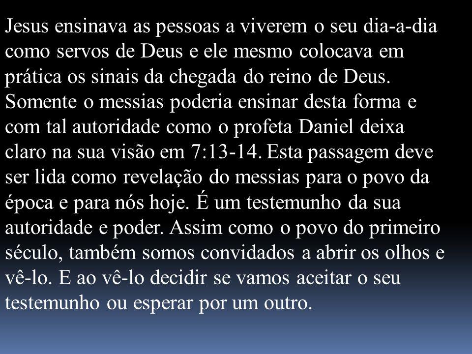 Jesus ensinava as pessoas a viverem o seu dia-a-dia como servos de Deus e ele mesmo colocava em prática os sinais da chegada do reino de Deus. Somente