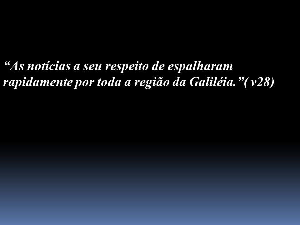 As notícias a seu respeito de espalharam rapidamente por toda a região da Galiléia.( v28)