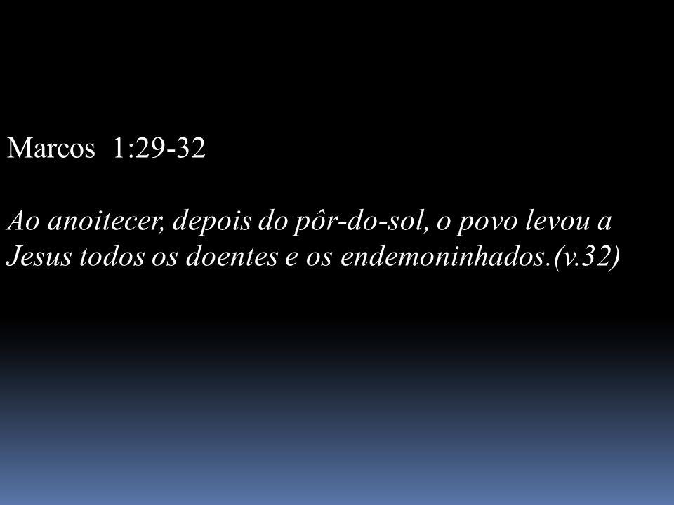 Marcos 1:29-32 Ao anoitecer, depois do pôr-do-sol, o povo levou a Jesus todos os doentes e os endemoninhados.(v.32)