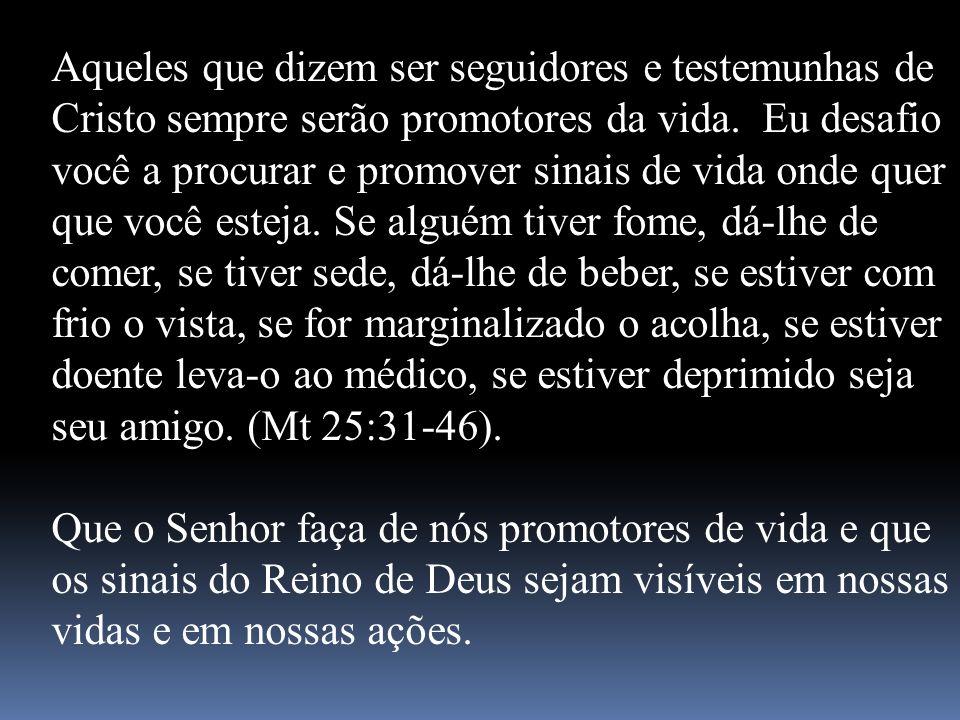 Aqueles que dizem ser seguidores e testemunhas de Cristo sempre serão promotores da vida. Eu desafio você a procurar e promover sinais de vida onde qu