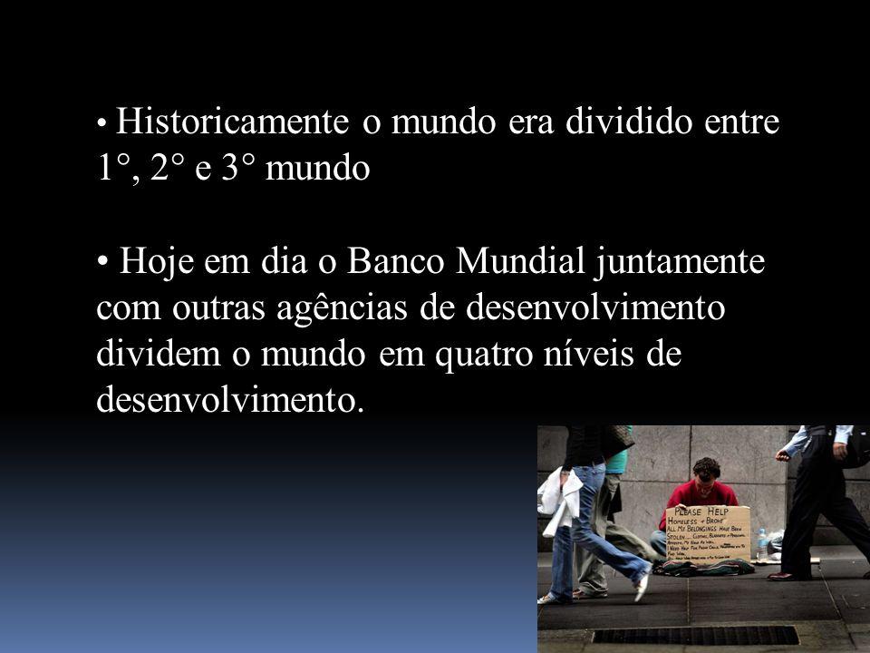 Historicamente o mundo era dividido entre 1°, 2° e 3° mundo Hoje em dia o Banco Mundial juntamente com outras agências de desenvolvimento dividem o mu
