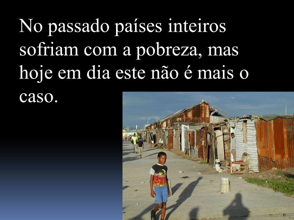No passado países inteiros sofriam com a pobreza, mas hoje em dia este não é mais o caso.
