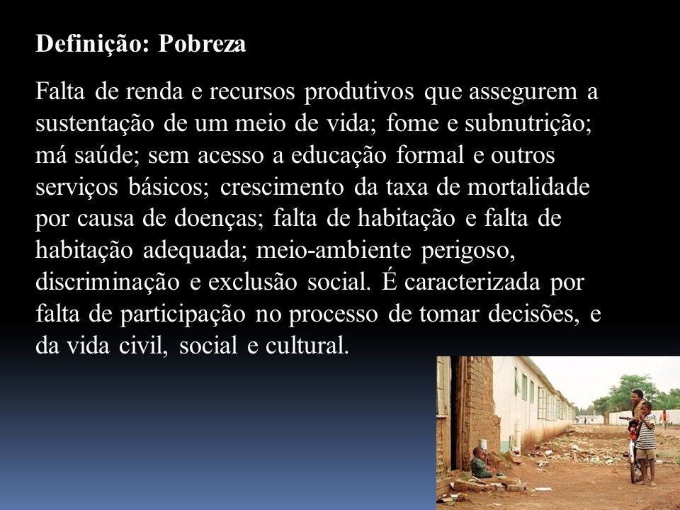 Definição: Pobreza Falta de renda e recursos produtivos que assegurem a sustentação de um meio de vida; fome e subnutrição; má saúde; sem acesso a edu