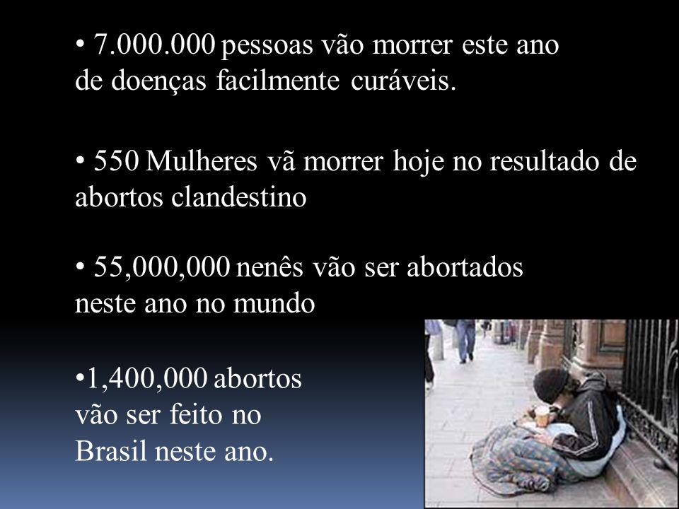 7.000.000 pessoas vão morrer este ano de doenças facilmente curáveis. 550 Mulheres vã morrer hoje no resultado de abortos clandestino 55,000,000 nenês