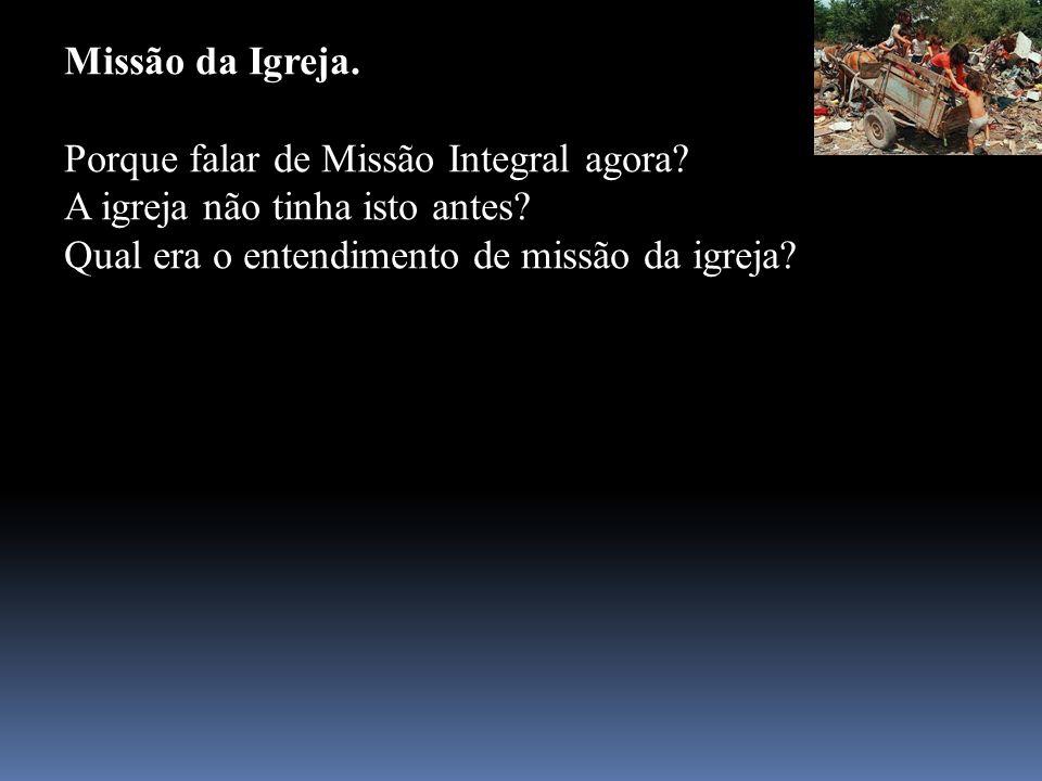 Missão da Igreja. Porque falar de Missão Integral agora? A igreja não tinha isto antes? Qual era o entendimento de missão da igreja?