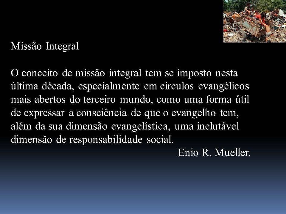 Missão Integral O conceito de missão integral tem se imposto nesta última década, especialmente em círculos evangélicos mais abertos do terceiro mundo