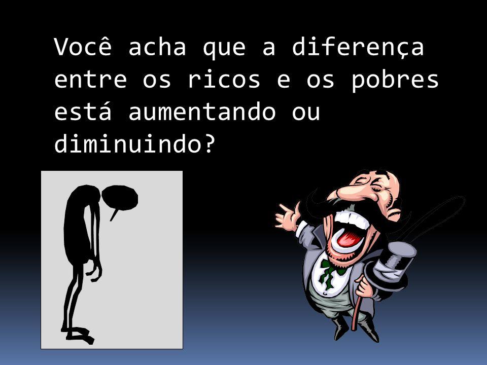 Você acha que a diferença entre os ricos e os pobres está aumentando ou diminuindo?