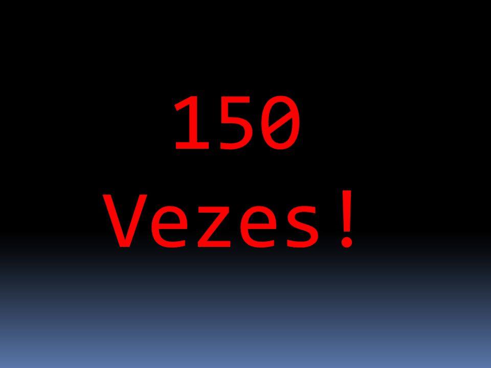 150 Vezes!