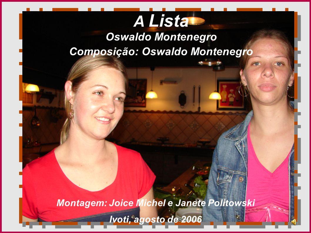 A Lista Oswaldo Montenegro Composição: Oswaldo Montenegro Montagem: Joice Michel e Janete Politowski Ivoti, agosto de 2006