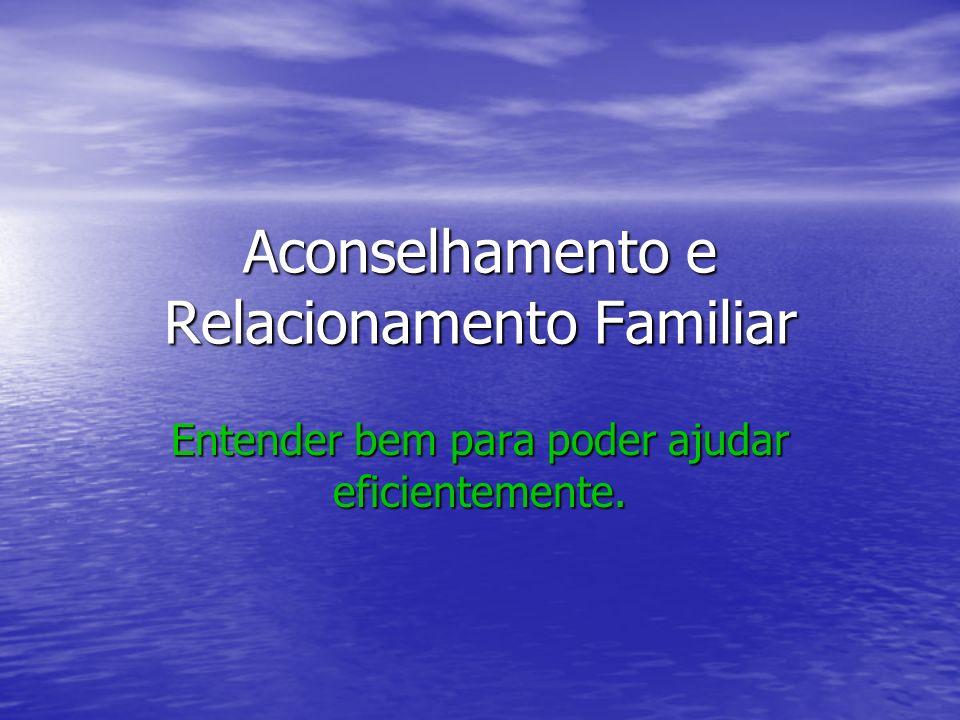 Aconselhamento e Relacionamento Familiar Entender bem para poder ajudar eficientemente.