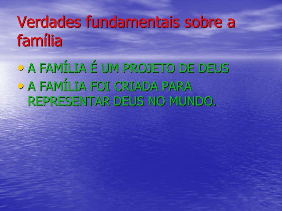 Verdades fundamentais sobre a família A FAMÍLIA É UM PROJETO DE DEUS A FAMÍLIA É UM PROJETO DE DEUS A FAMÍLIA FOI CRIADA PARA REPRESENTAR DEUS NO MUNDO.