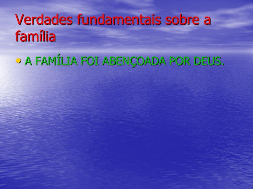 Verdades fundamentais sobre a família A FAMÍLIA FOI ABENÇOADA POR DEUS.