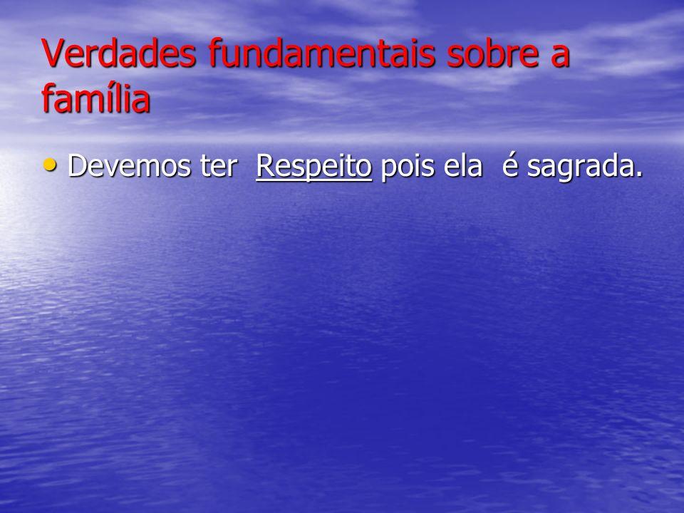 Verdades fundamentais sobre a família Devemos ter Respeito pois ela é sagrada.