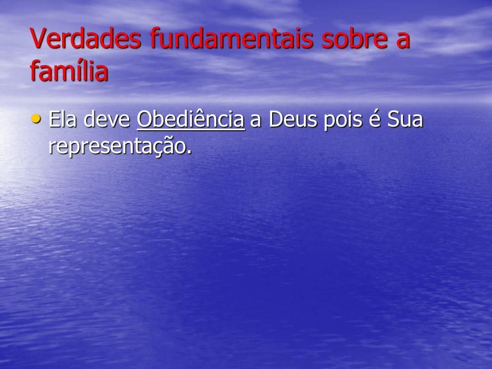 Verdades fundamentais sobre a família Ela deve Obediência a Deus pois é Sua representação.