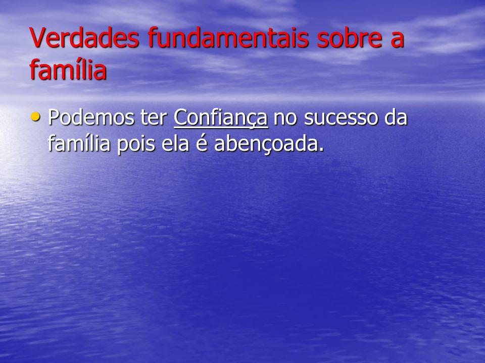 Verdades fundamentais sobre a família Podemos ter Confiança no sucesso da família pois ela é abençoada.