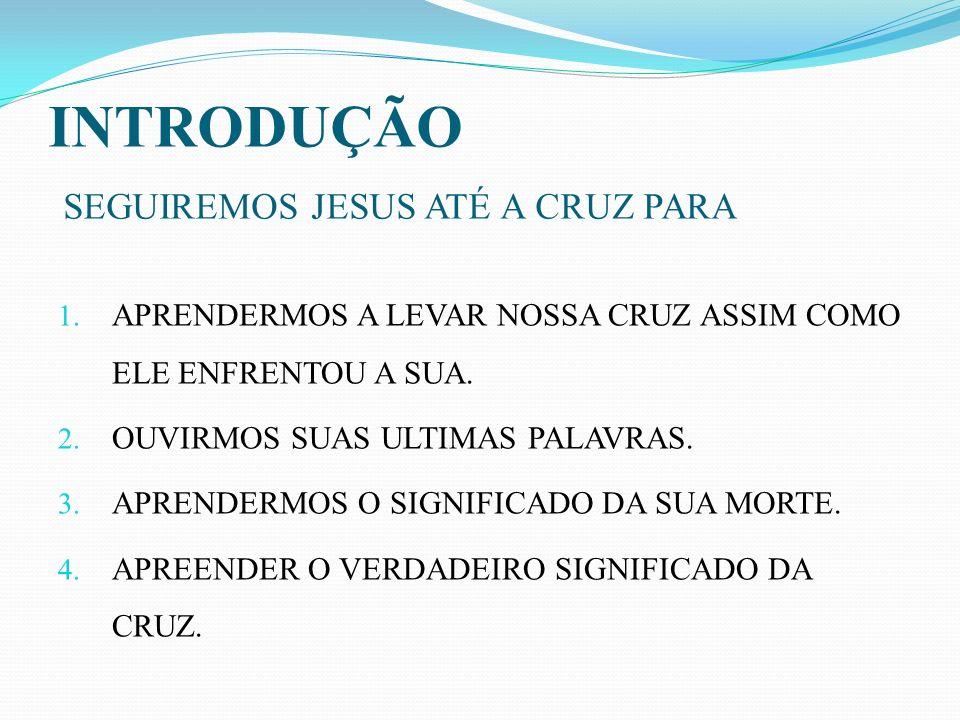 INTRODUÇÃO SEGUIREMOS JESUS ATÉ A CRUZ PARA 1. APRENDERMOS A LEVAR NOSSA CRUZ ASSIM COMO ELE ENFRENTOU A SUA. 2. OUVIRMOS SUAS ULTIMAS PALAVRAS. 3. AP