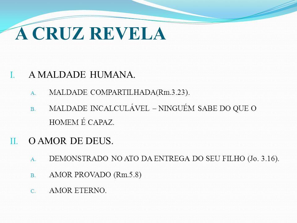 A CRUZ REVELA I. A MALDADE HUMANA. A. MALDADE COMPARTILHADA(Rm.3.23). B. MALDADE INCALCULÁVEL – NINGUÉM SABE DO QUE O HOMEM É CAPAZ. II. O AMOR DE DEU
