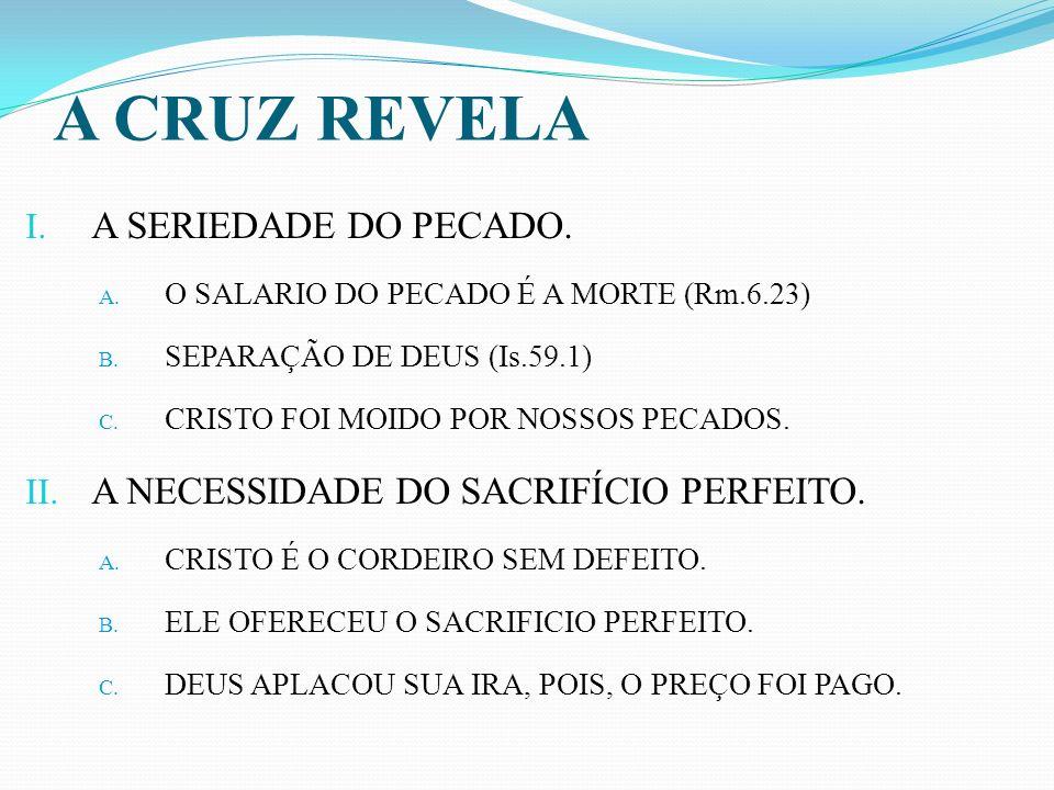 A CRUZ REVELA I. A SERIEDADE DO PECADO. A. O SALARIO DO PECADO É A MORTE (Rm.6.23) B. SEPARAÇÃO DE DEUS (Is.59.1) C. CRISTO FOI MOIDO POR NOSSOS PECAD
