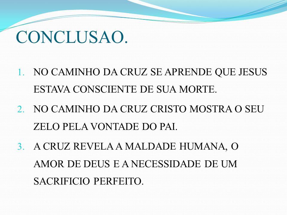 CONCLUSAO. 1. NO CAMINHO DA CRUZ SE APRENDE QUE JESUS ESTAVA CONSCIENTE DE SUA MORTE. 2. NO CAMINHO DA CRUZ CRISTO MOSTRA O SEU ZELO PELA VONTADE DO P