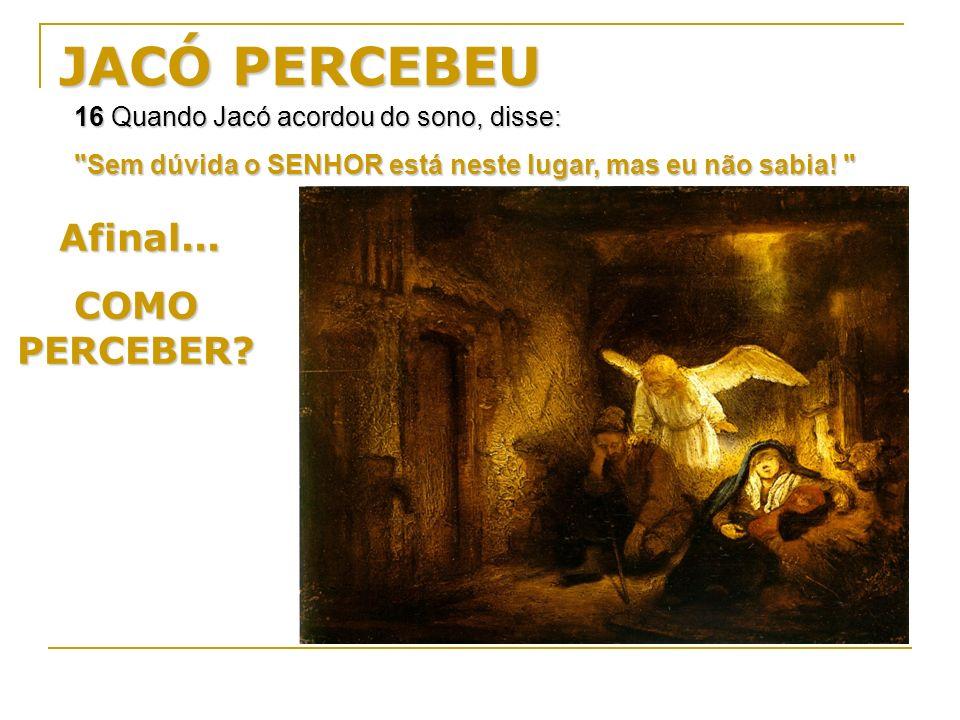 JACÓ PERCEBEU 16 Quando Jacó acordou do sono, disse: