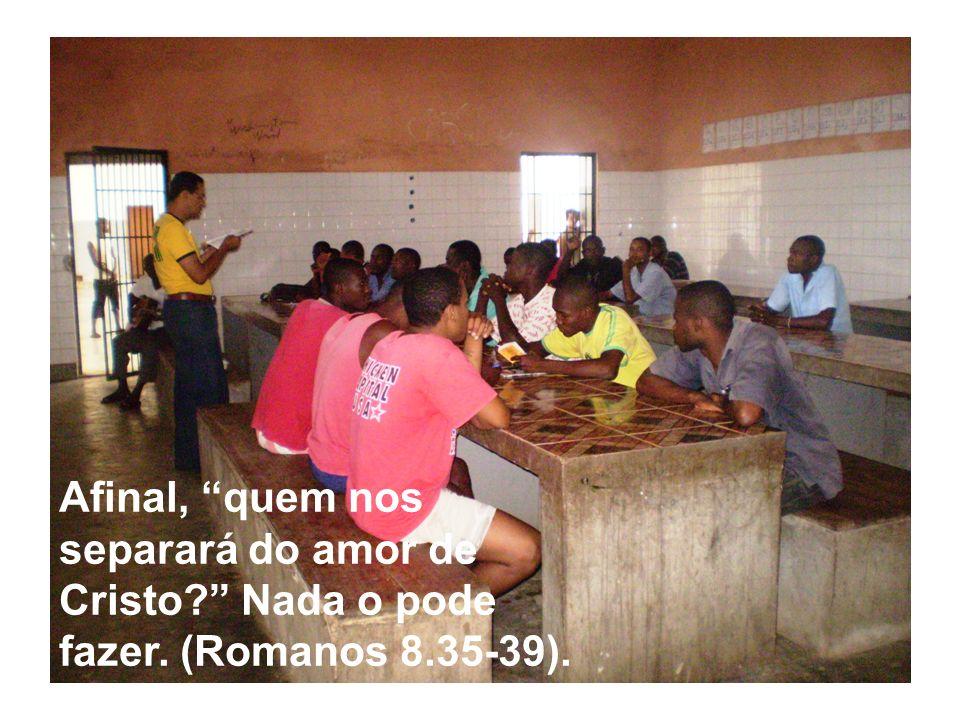 Afinal, quem nos separará do amor de Cristo? Nada o pode fazer. (Romanos 8.35-39).