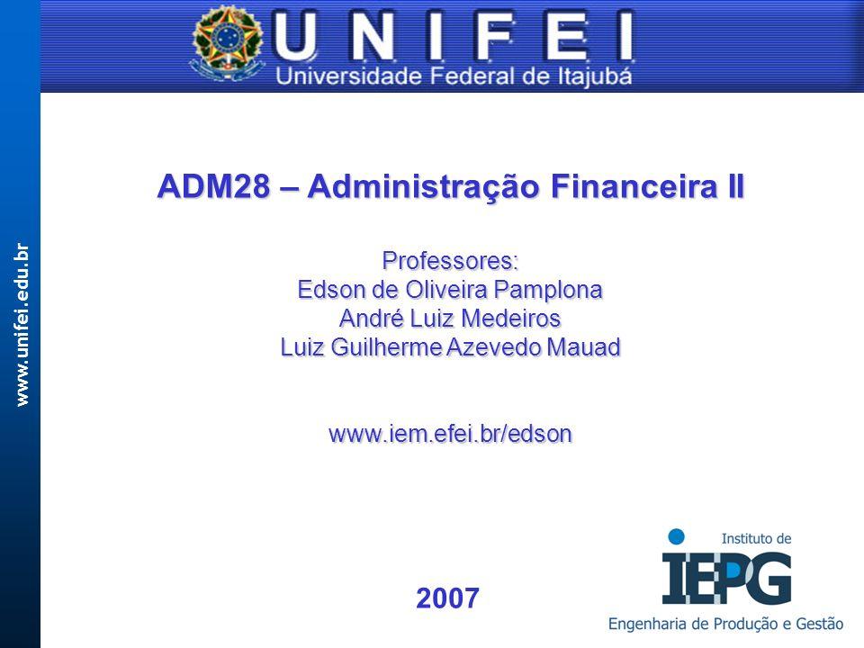 www.unifei.edu.br ADM28 – Administração Financeira II Professores: Edson de Oliveira Pamplona André Luiz Medeiros Luiz Guilherme Azevedo Mauad www.iem.efei.br/edson 2007