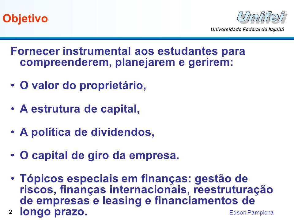 Edson Pamplona Universidade Federal de Itajubá 2 Objetivo Fornecer instrumental aos estudantes para compreenderem, planejarem e gerirem: O valor do proprietário, A estrutura de capital, A política de dividendos, O capital de giro da empresa.
