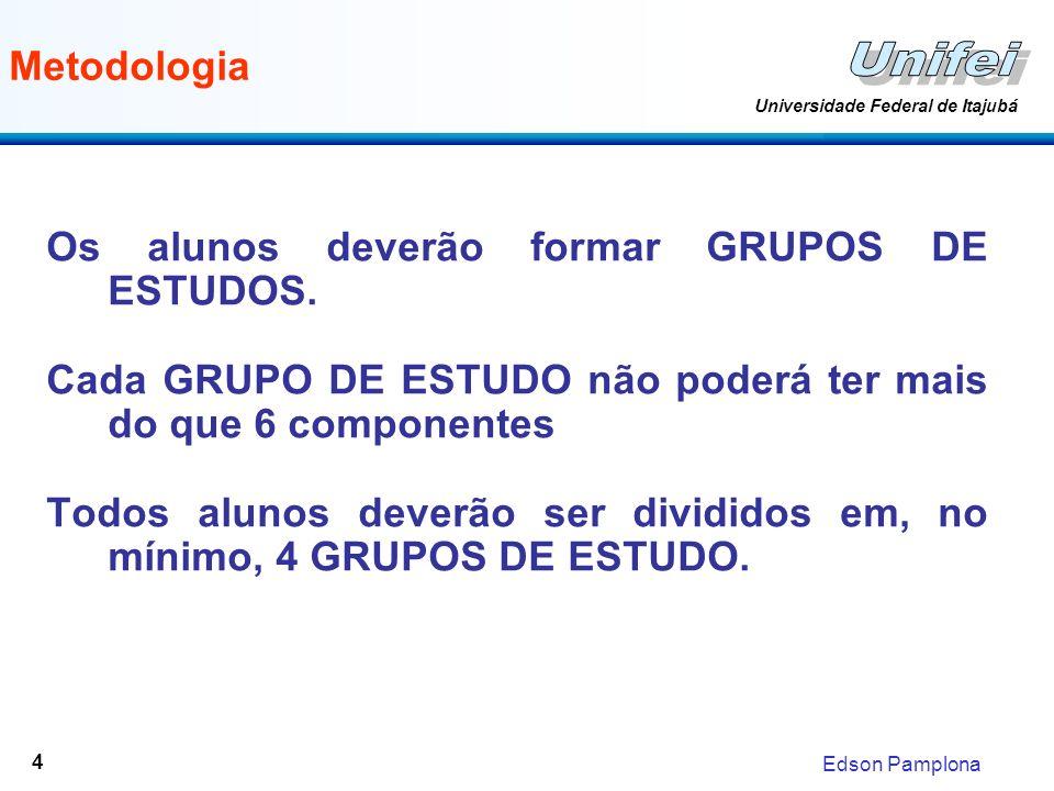 Edson Pamplona Universidade Federal de Itajubá 4 Metodologia Os alunos deverão formar GRUPOS DE ESTUDOS. Cada GRUPO DE ESTUDO não poderá ter mais do q