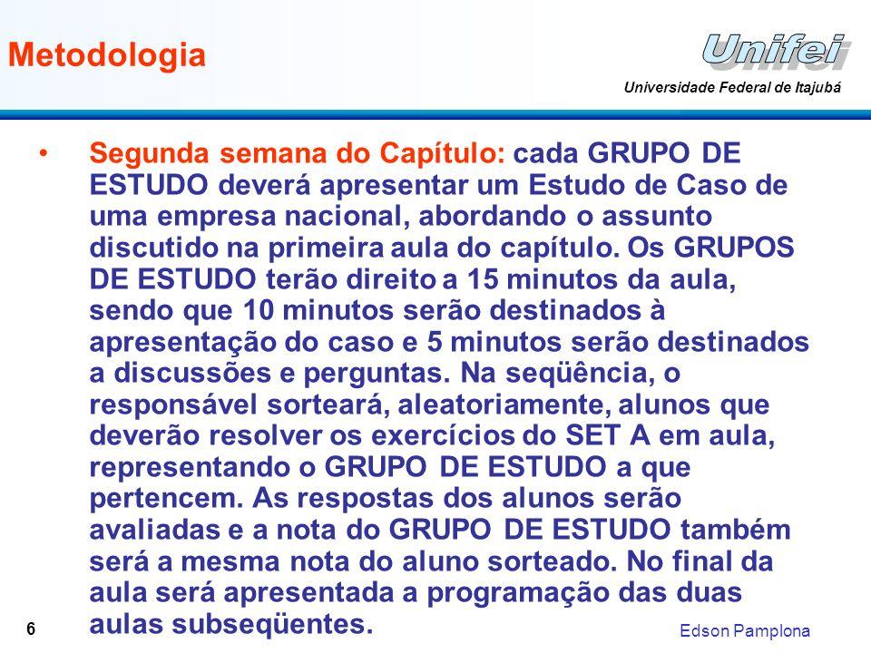Edson Pamplona Universidade Federal de Itajubá 6 Metodologia Segunda semana do Capítulo: cada GRUPO DE ESTUDO deverá apresentar um Estudo de Caso de u