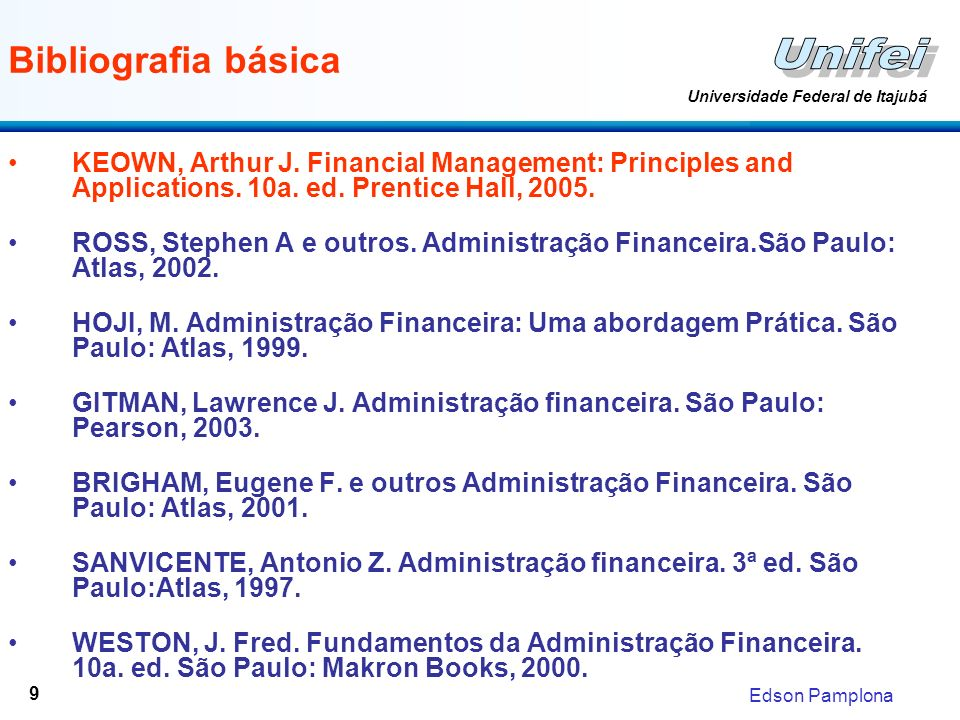 Edson Pamplona Universidade Federal de Itajubá 9 Bibliografia básica KEOWN, Arthur J. Financial Management: Principles and Applications. 10a. ed. Pren