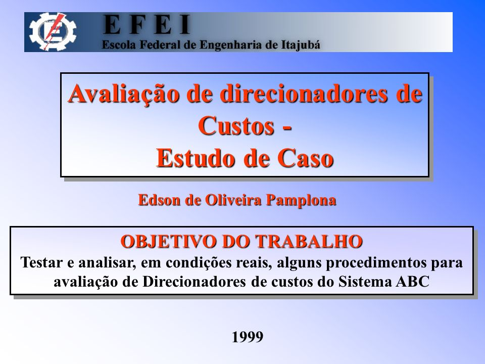 Avaliação de direcionadores de Custos - Estudo de Caso Avaliação de direcionadores de Custos - Estudo de Caso Edson de Oliveira Pamplona 1999 OBJETIVO DO TRABALHO Testar e analisar, em condições reais, alguns procedimentos para avaliação de Direcionadores de custos do Sistema ABC OBJETIVO DO TRABALHO Testar e analisar, em condições reais, alguns procedimentos para avaliação de Direcionadores de custos do Sistema ABC