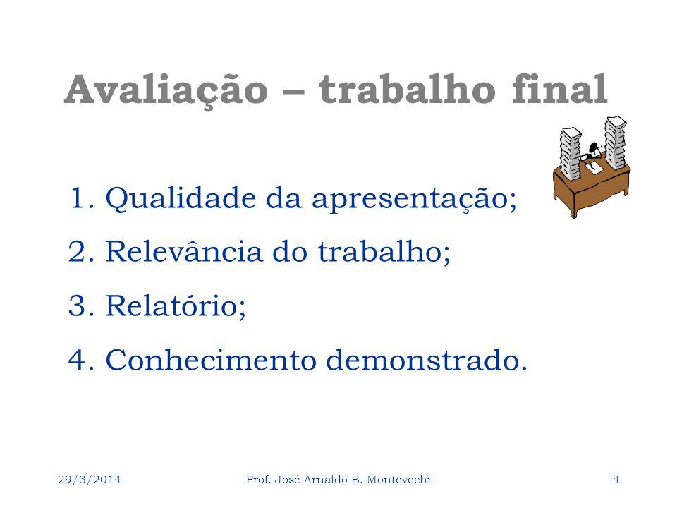 29/3/2014Prof. José Arnaldo B. Montevechi4 1. Qualidade da apresentação; 2. Relevância do trabalho; 3. Relatório; 4. Conhecimento demonstrado. Avaliaç