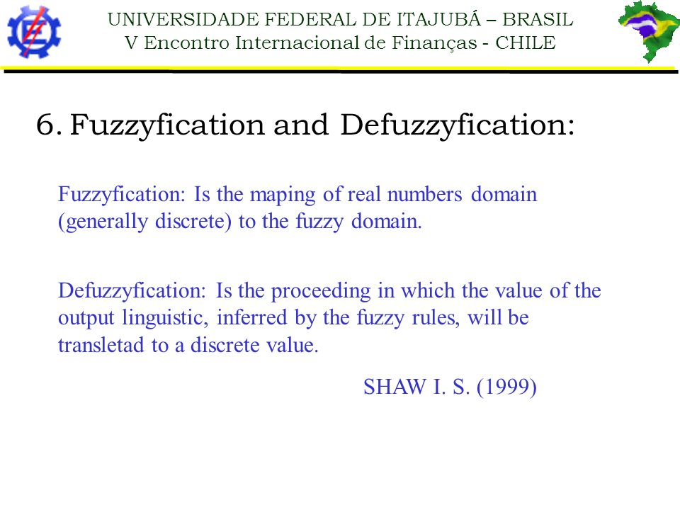 UNIVERSIDADE FEDERAL DE ITAJUBÁ – BRASIL V Encontro Internacional de Finanças - CHILE 6.Fuzzyfication and Defuzzyfication: Fuzzyfication: Is the mapin