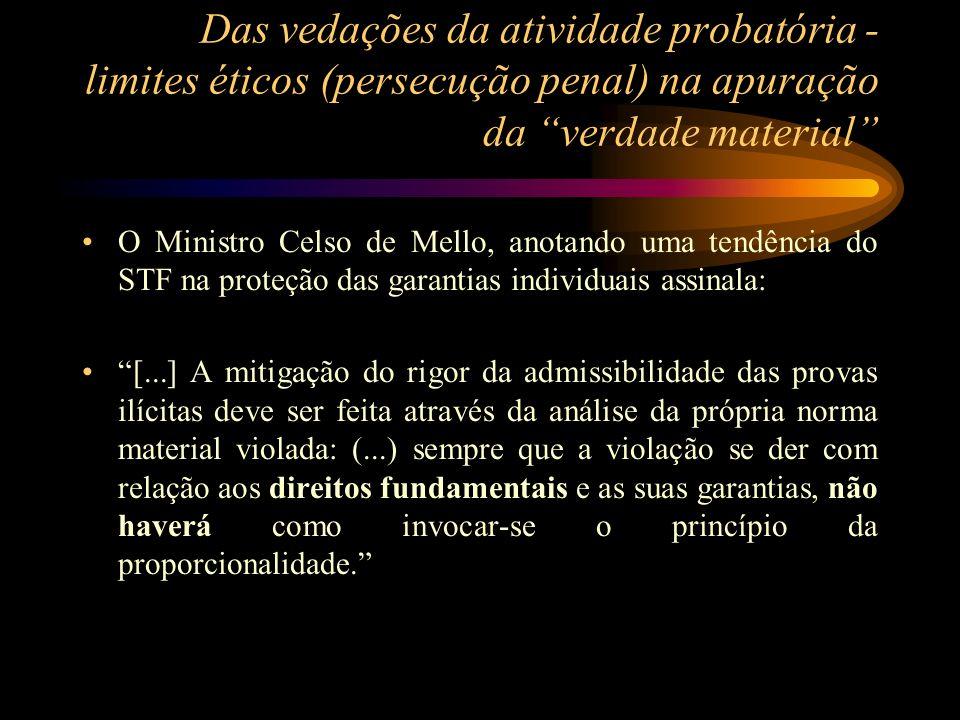 Das vedações da atividade probatória - limites éticos (persecução penal) na apuração da verdade material O Ministro Celso de Mello, anotando uma tendê