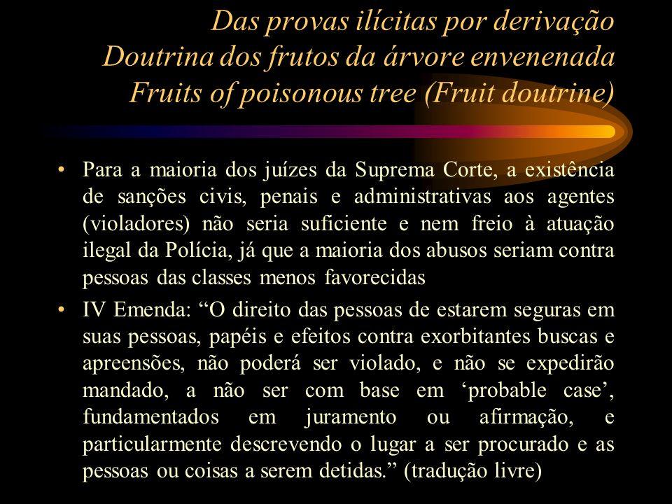 Das provas ilícitas por derivação Doutrina dos frutos da árvore envenenada Fruits of poisonous tree (Fruit doutrine) Para a maioria dos juízes da Supr