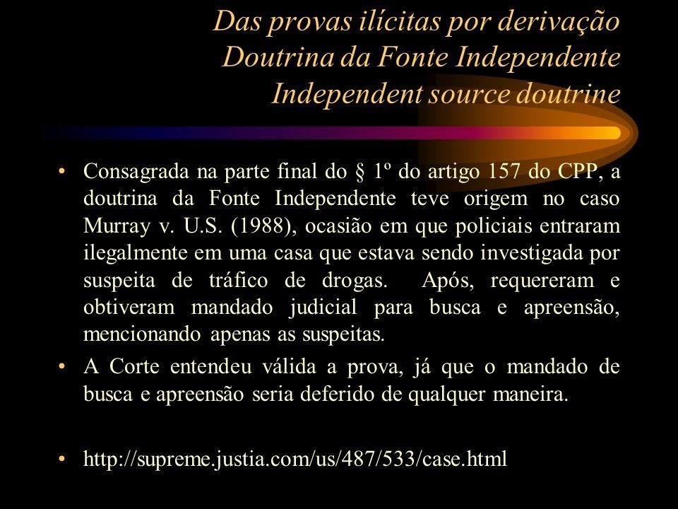 Das provas ilícitas por derivação Doutrina da Fonte Independente Independent source doutrine Consagrada na parte final do § 1º do artigo 157 do CPP, a