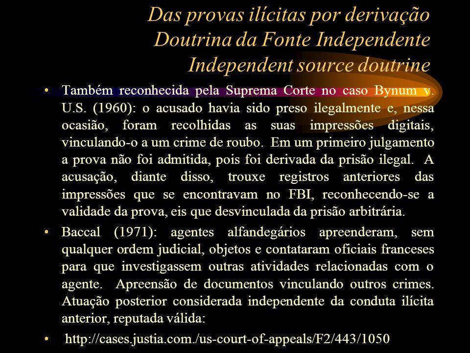 Das provas ilícitas por derivação Doutrina da Fonte Independente Independent source doutrine Também reconhecida pela Suprema Corte no caso Bynum v. U.