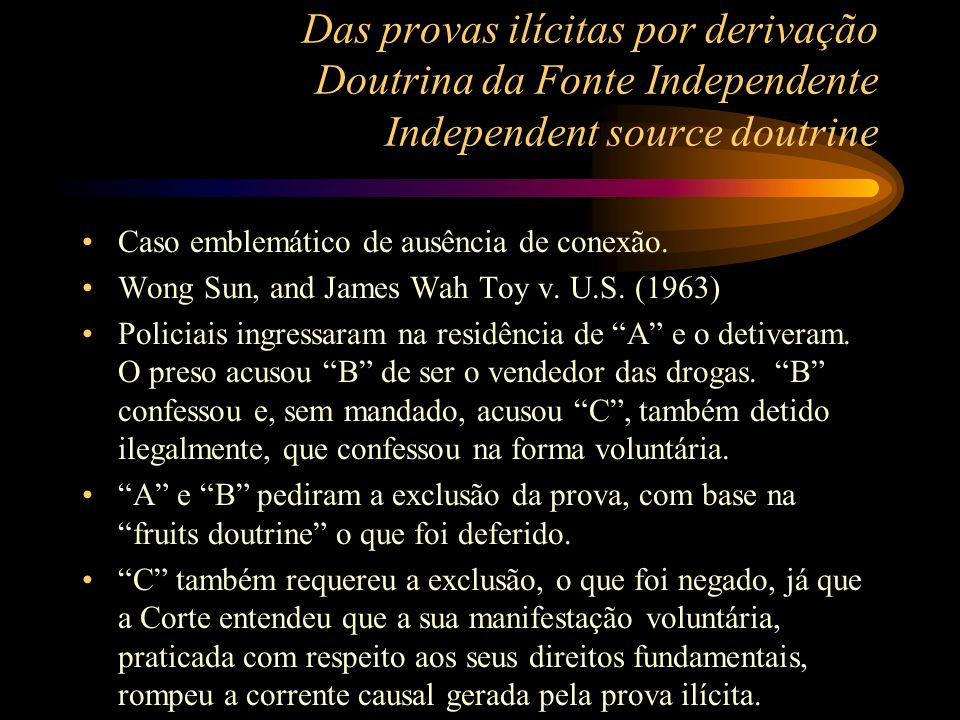 Das provas ilícitas por derivação Doutrina da Fonte Independente Independent source doutrine Caso emblemático de ausência de conexão. Wong Sun, and Ja