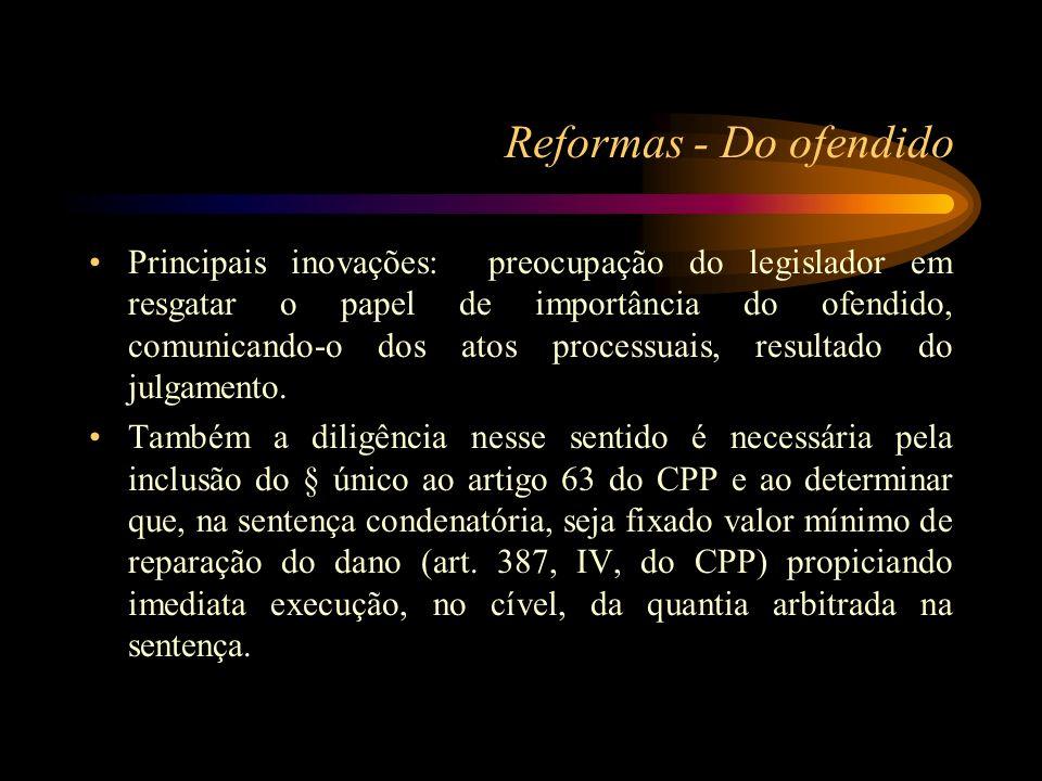 Reformas - Do ofendido Principais inovações: preocupação do legislador em resgatar o papel de importância do ofendido, comunicando-o dos atos processu